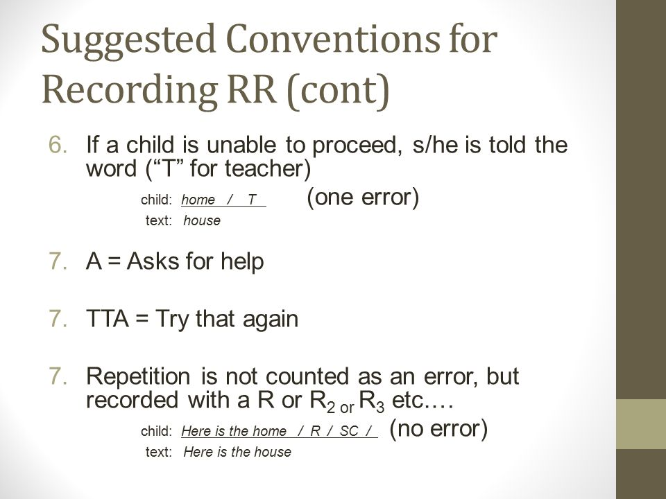 Suggested Conventions for Recording RR (cont) 6.If a child is unable to proceed, s/he is told the word ( T for teacher) child: home / T (one error) text: house 7.A = Asks for help 7.TTA = Try that again 7.Repetition is not counted as an error, but recorded with a R or R 2 or R 3 etc.… child: Here is the home / R / SC / (no error) text: Here is the house