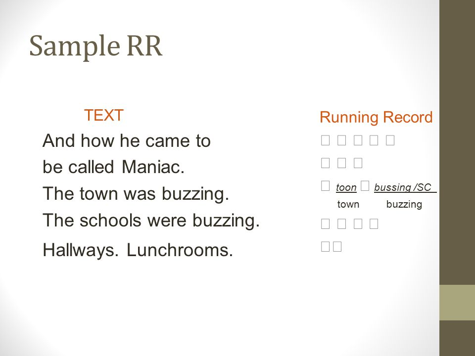 Sample RR TEXT And how he came to be called Maniac. The town was buzzing. The schools were buzzing. Hallways. Lunchrooms. Running Record       