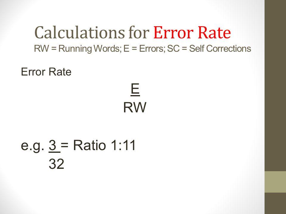 Calculations for Error Rate RW = Running Words; E = Errors; SC = Self Corrections Error Rate E RW e.g.