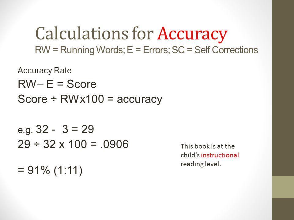 Calculations for Accuracy RW = Running Words; E = Errors; SC = Self Corrections Accuracy Rate RW– E = Score Score ÷ RWx100 = accuracy e.g. 32 - 3 = 29