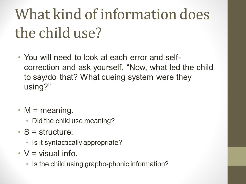 """What kind of information does the child use? You will need to look at each error and self- correction and ask yourself, """"Now, what led the child to sa"""