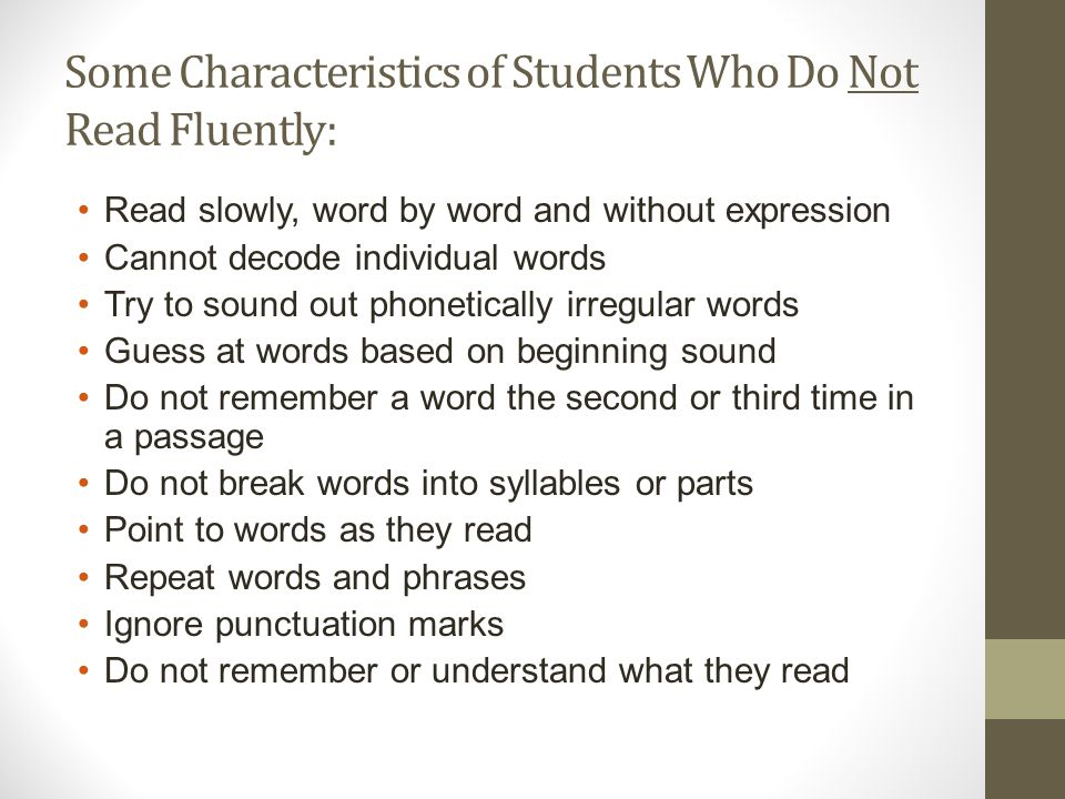 Some Characteristics of Students Who Do Not Read Fluently: Read slowly, word by word and without expression Cannot decode individual words Try to sound out phonetically irregular words Guess at words based on beginning sound Do not remember a word the second or third time in a passage Do not break words into syllables or parts Point to words as they read Repeat words and phrases Ignore punctuation marks Do not remember or understand what they read