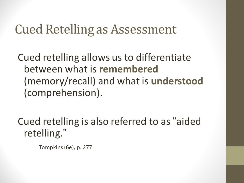 Cued retelling allows us to differentiate between what is remembered (memory/recall) and what is understood (comprehension). Cued retelling is also re