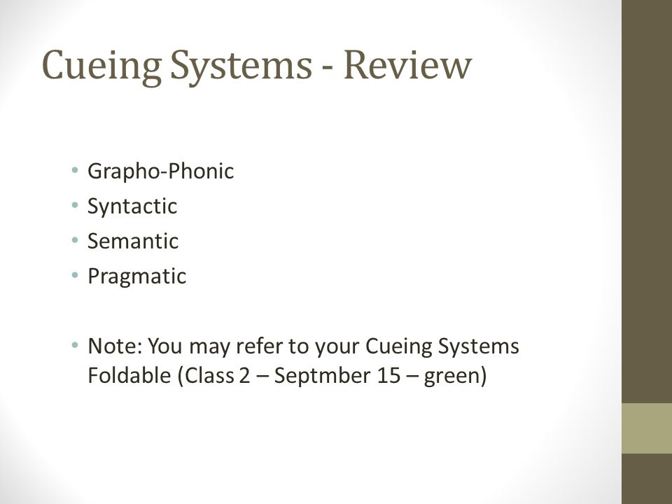 Cueing Systems - Review Grapho-Phonic Syntactic Semantic Pragmatic Note: You may refer to your Cueing Systems Foldable (Class 2 – Septmber 15 – green)