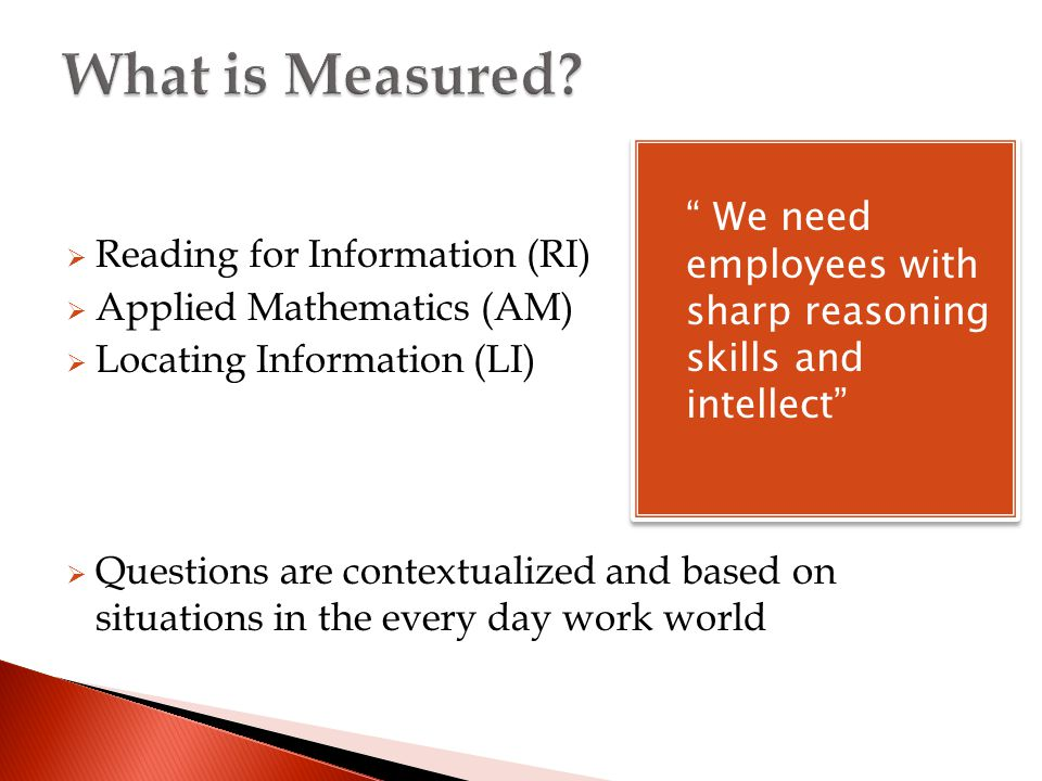  Reading for Information (RI)  Applied Mathematics (AM)  Locating Information (LI)  Questions are contextualized and based on situations in the every day work world  We need employees with sharp reasoning skills and intellect