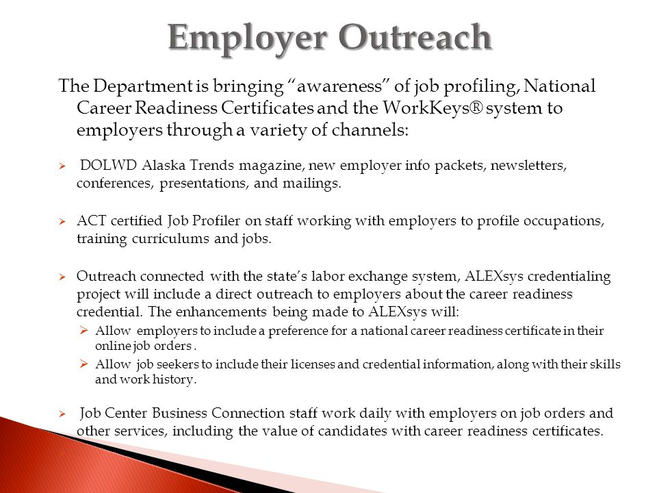 The Department is bringing awareness of job profiling, National Career Readiness Certificates and the WorkKeys® system to employers through a variety of channels:  DOLWD Alaska Trends magazine, new employer info packets, newsletters, conferences, presentations, and mailings.