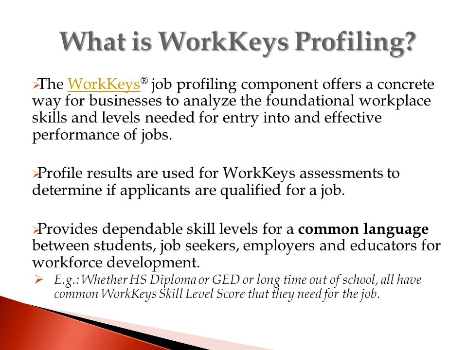  The WorkKeys ® job profiling component offers a concrete way for businesses to analyze the foundational workplace skills and levels needed for entry into and effective performance of jobs.WorkKeys  Profile results are used for WorkKeys assessments to determine if applicants are qualified for a job.
