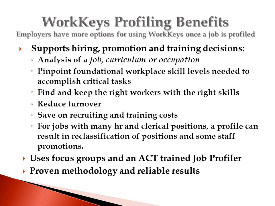  Supports hiring, promotion and training decisions: ◦ Analysis of a job, curriculum or occupation ◦ Pinpoint foundational workplace skill levels needed to accomplish critical tasks ◦ Find and keep the right workers with the right skills ◦ Reduce turnover ◦ Save on recruiting and training costs ◦ For jobs with many hr and clerical positions, a profile can result in reclassification of positions and some staff promotions.