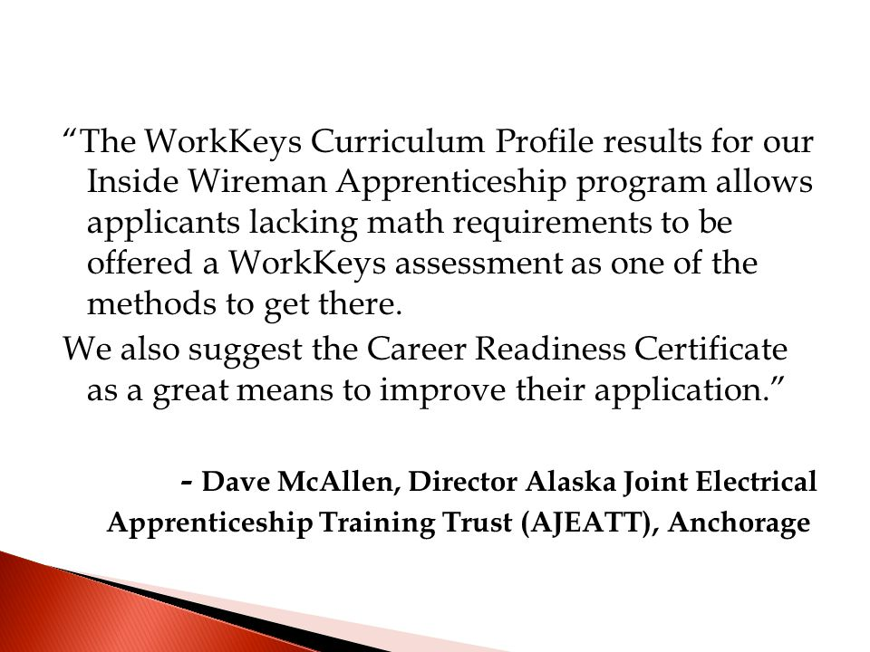 The WorkKeys Curriculum Profile results for our Inside Wireman Apprenticeship program allows applicants lacking math requirements to be offered a WorkKeys assessment as one of the methods to get there.