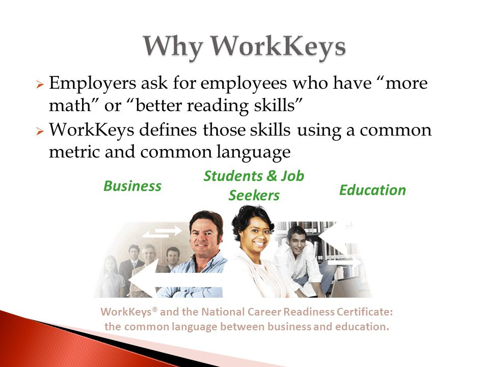  Employers ask for employees who have more math or better reading skills  WorkKeys defines those skills using a common metric and common language Business Students & Job Seekers Education WorkKeys® and the National Career Readiness Certificate: the common language between business and education.