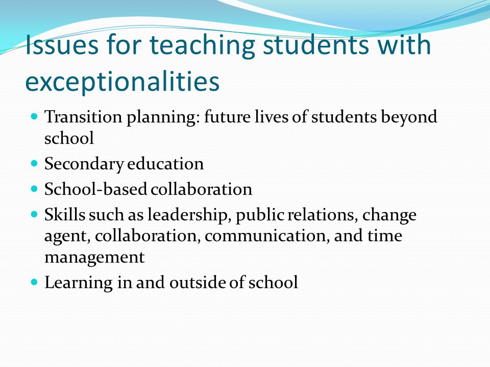 Issues for teaching students with exceptionalities Transition planning: future lives of students beyond school Secondary education School-based collaboration Skills such as leadership, public relations, change agent, collaboration, communication, and time management Learning in and outside of school