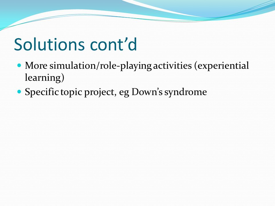 Solutions cont'd More simulation/role-playing activities (experiential learning) Specific topic project, eg Down's syndrome