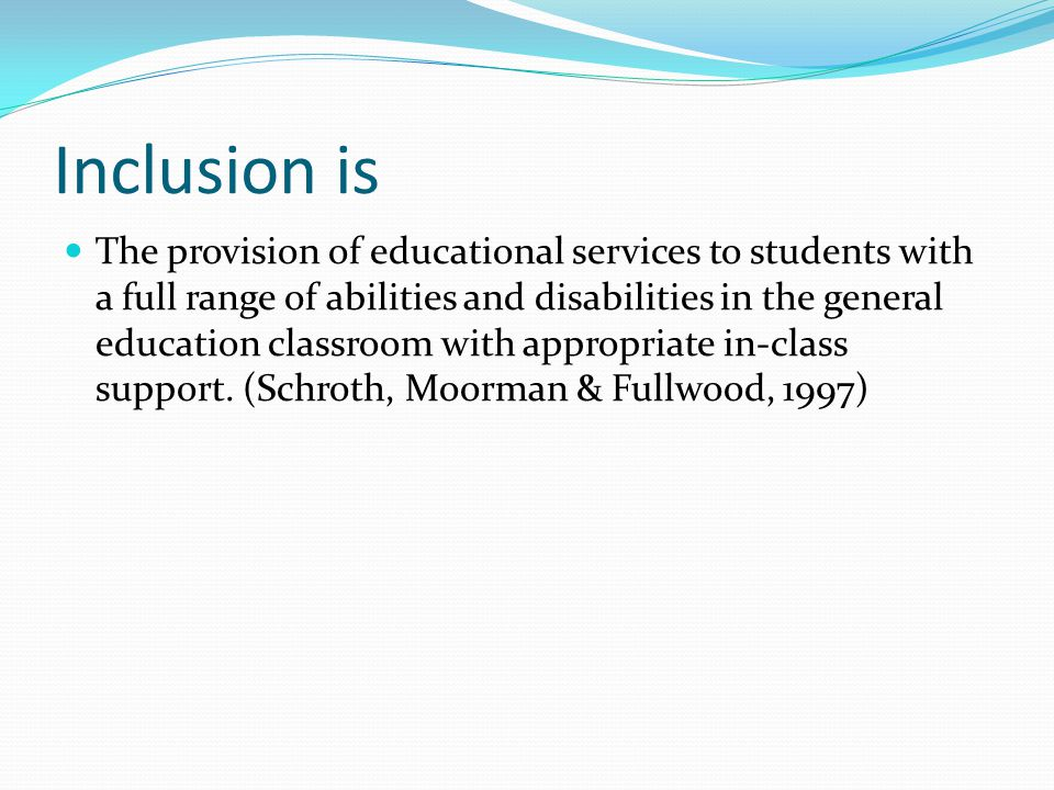 Inclusion is The provision of educational services to students with a full range of abilities and disabilities in the general education classroom with appropriate in-class support.