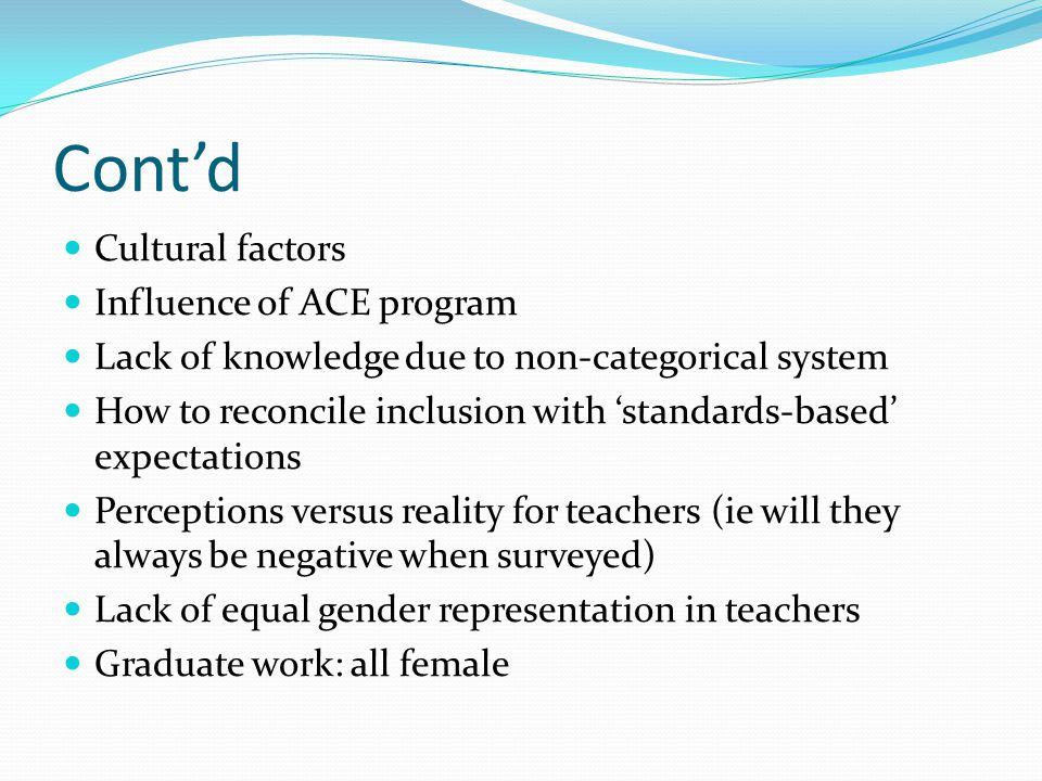 Cont'd Cultural factors Influence of ACE program Lack of knowledge due to non-categorical system How to reconcile inclusion with 'standards-based' expectations Perceptions versus reality for teachers (ie will they always be negative when surveyed) Lack of equal gender representation in teachers Graduate work: all female