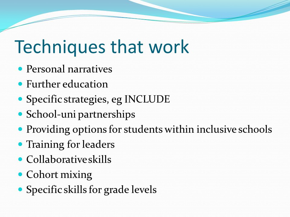 Techniques that work Personal narratives Further education Specific strategies, eg INCLUDE School-uni partnerships Providing options for students within inclusive schools Training for leaders Collaborative skills Cohort mixing Specific skills for grade levels