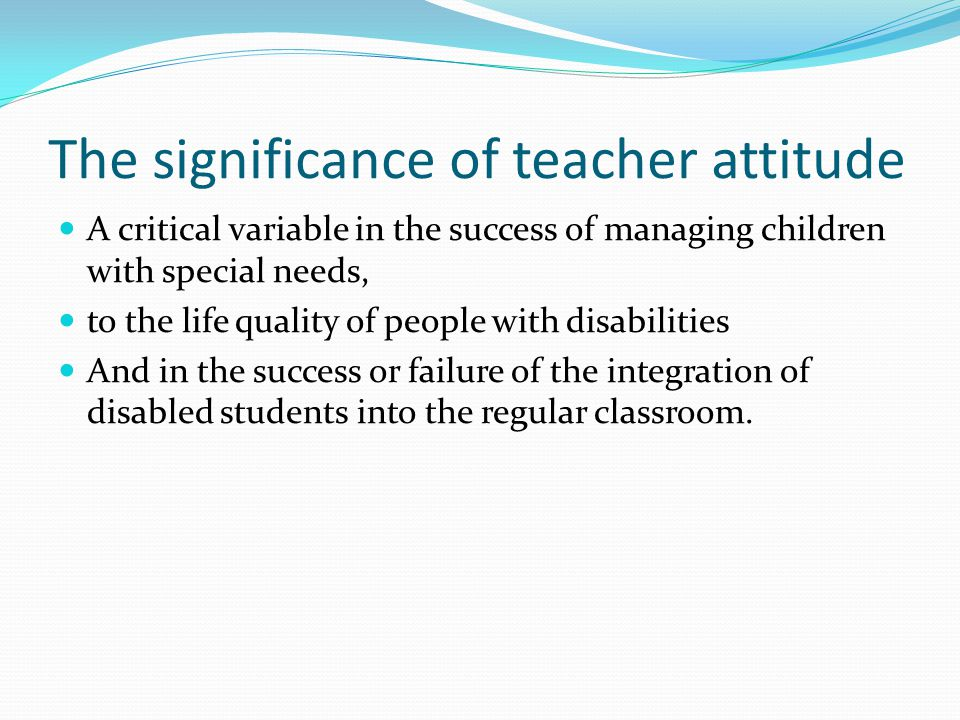 The significance of teacher attitude A critical variable in the success of managing children with special needs, to the life quality of people with disabilities And in the success or failure of the integration of disabled students into the regular classroom.