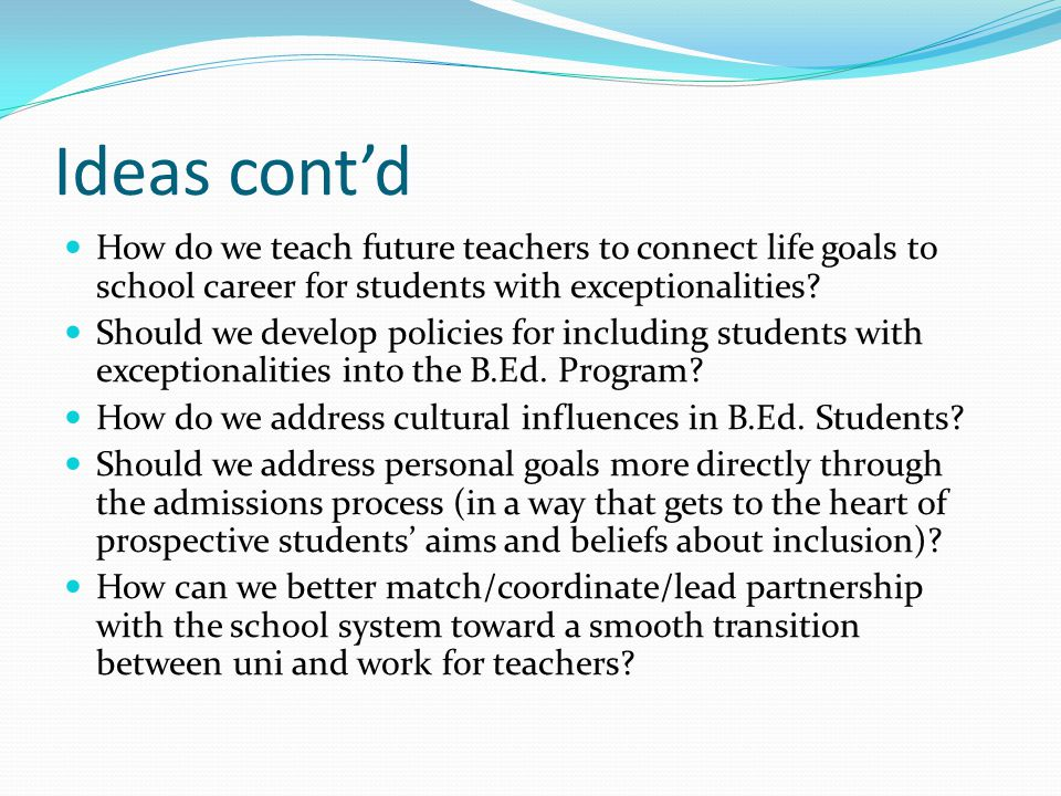 Ideas cont'd How do we teach future teachers to connect life goals to school career for students with exceptionalities.