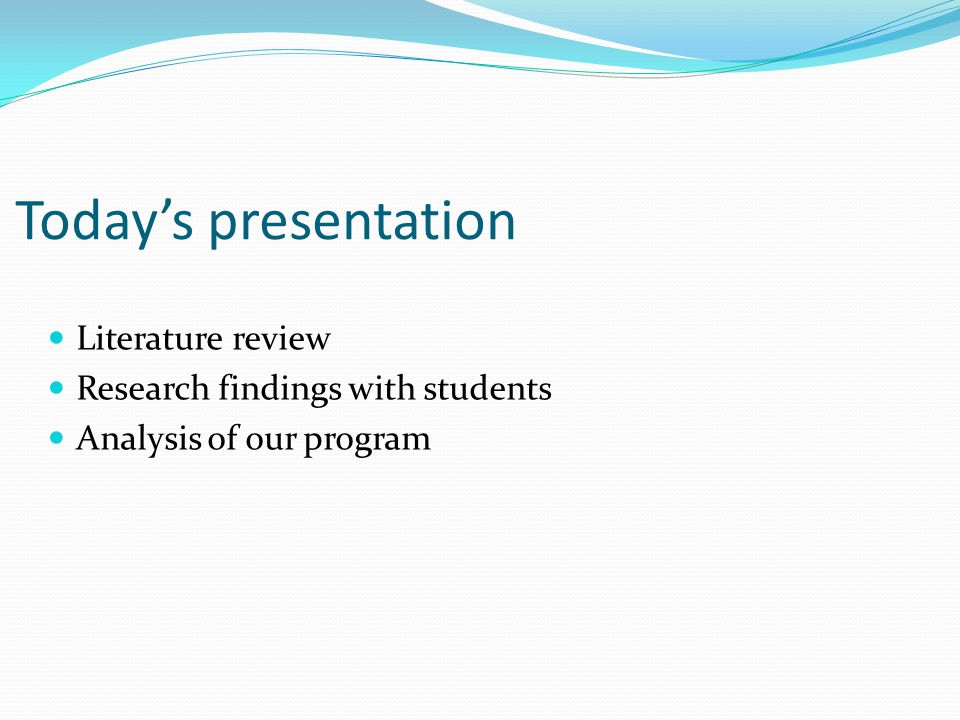 Today's presentation Literature review Research findings with students Analysis of our program
