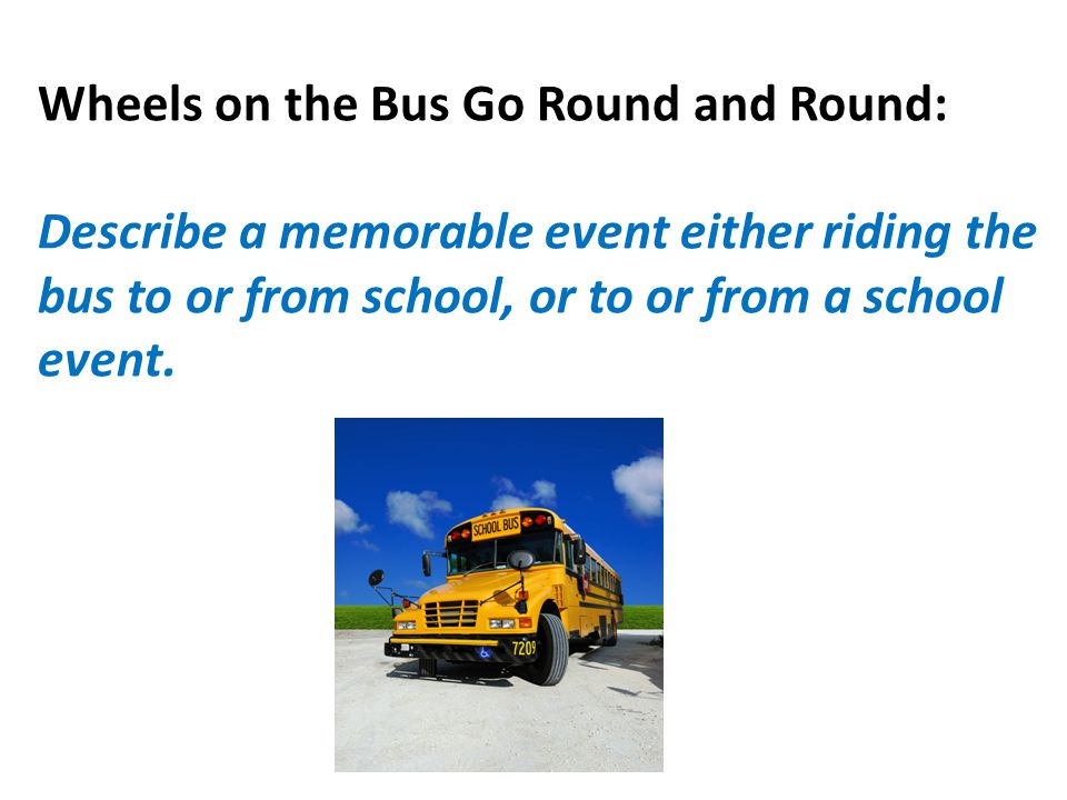 Wheels on the Bus Go Round and Round: Describe a memorable event either riding the bus to or from school, or to or from a school event.