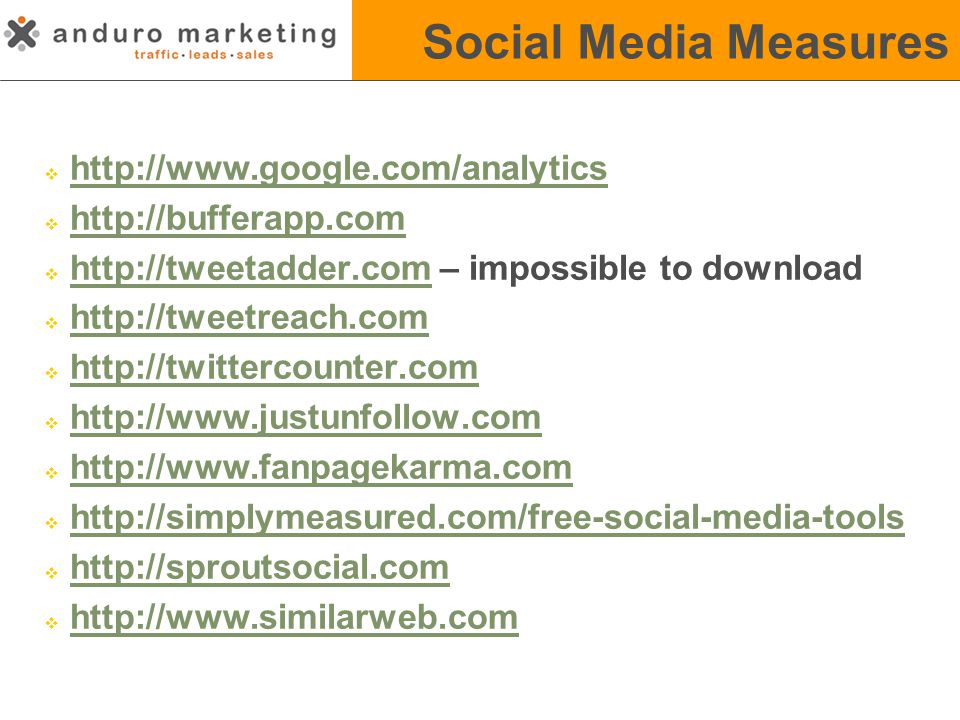 Social Media Measures  http://www.google.com/analyticshttp://www.google.com/analytics  http://bufferapp.comhttp://bufferapp.com  http://tweetadder.com – impossible to downloadhttp://tweetadder.com  http://tweetreach.comhttp://tweetreach.com  http://twittercounter.comhttp://twittercounter.com  http://www.justunfollow.comhttp://www.justunfollow.com  http://www.fanpagekarma.comhttp://www.fanpagekarma.com  http://simplymeasured.com/free-social-media-toolshttp://simplymeasured.com/free-social-media-tools  http://sproutsocial.comhttp://sproutsocial.com  http://www.similarweb.comhttp://www.similarweb.com
