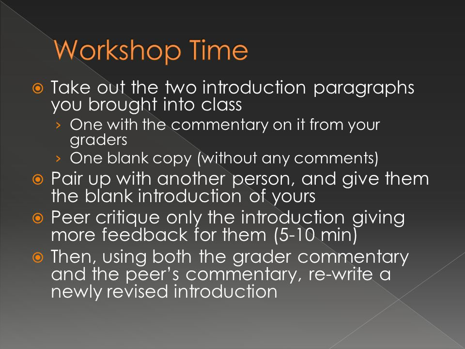 Take out the two introduction paragraphs you brought into class › One with the commentary on it from your graders › One blank copy (without any comments)  Pair up with another person, and give them the blank introduction of yours  Peer critique only the introduction giving more feedback for them (5-10 min)  Then, using both the grader commentary and the peer's commentary, re-write a newly revised introduction