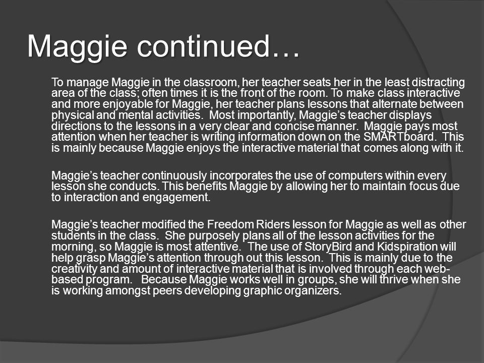 Maggie continued… To manage Maggie in the classroom, her teacher seats her in the least distracting area of the class; often times it is the front of the room.
