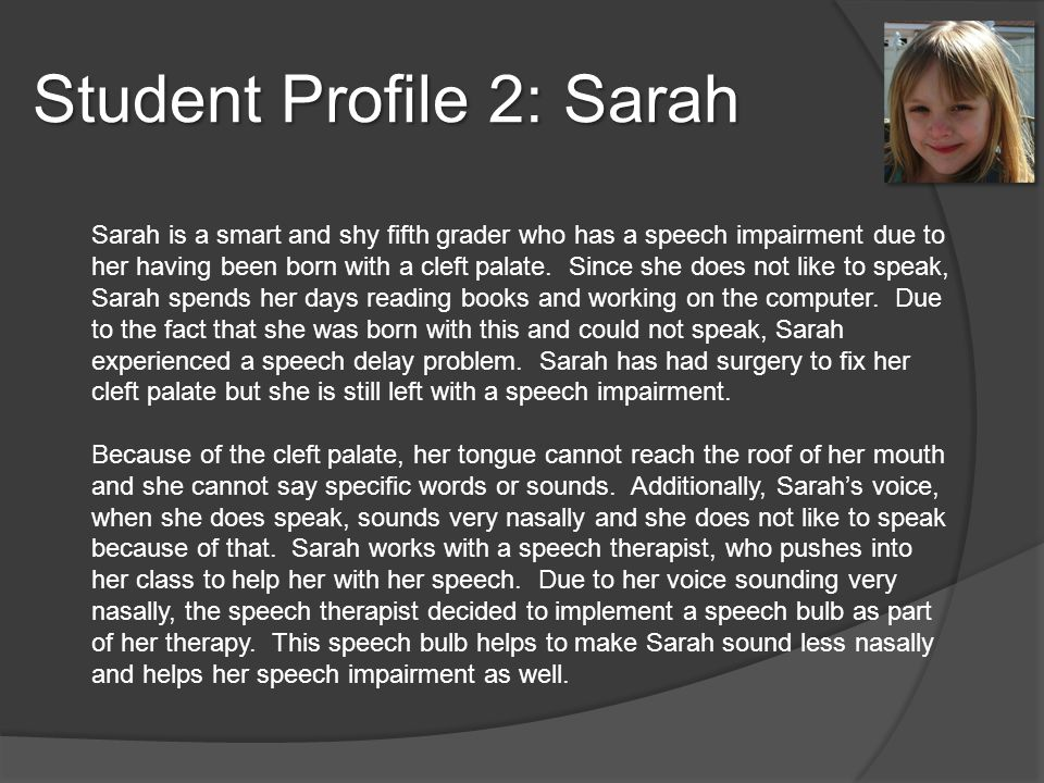 Student Profile 2: Sarah Sarah is a smart and shy fifth grader who has a speech impairment due to her having been born with a cleft palate.
