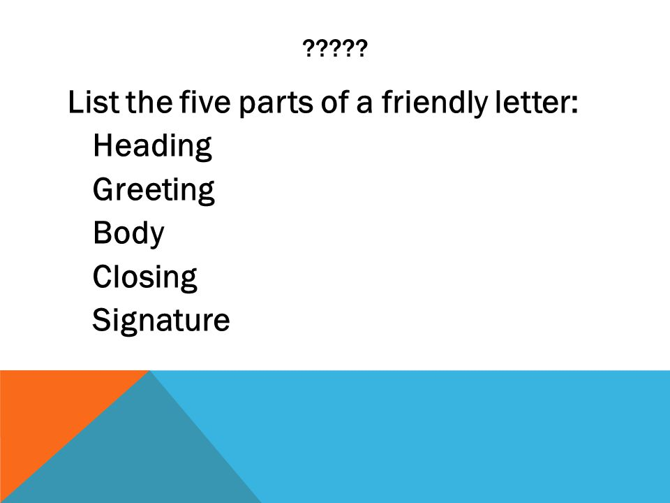????? List the five parts of a friendly letter: Heading Greeting Body Closing Signature