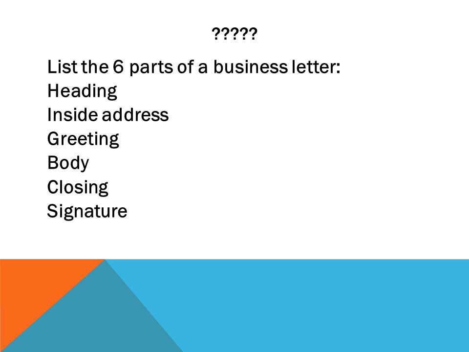 ????? List the 6 parts of a business letter: Heading Inside address Greeting Body Closing Signature