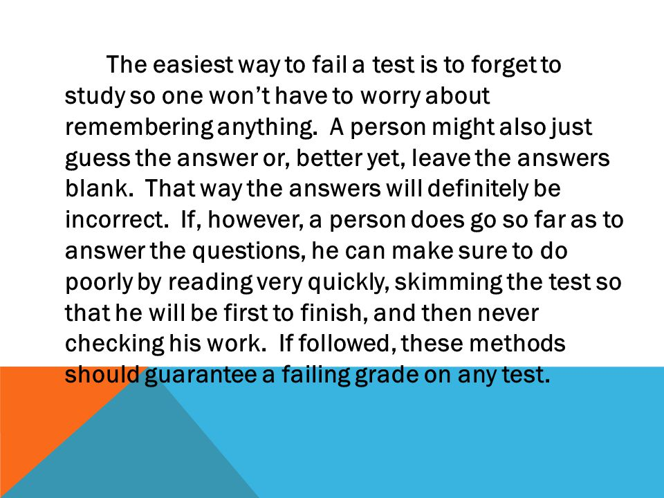 The easiest way to fail a test is to forget to study so one won't have to worry about remembering anything. A person might also just guess the answer