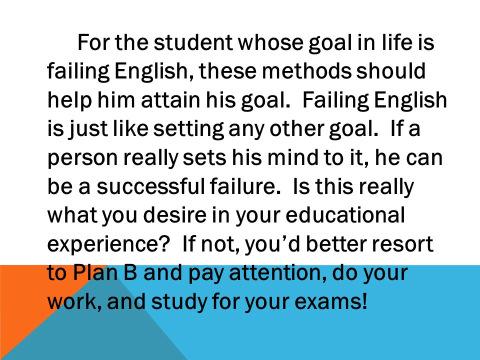 For the student whose goal in life is failing English, these methods should help him attain his goal. Failing English is just like setting any other g
