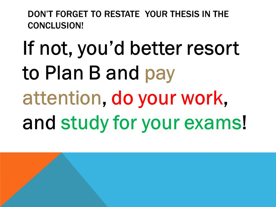 DON'T FORGET TO RESTATE YOUR THESIS IN THE CONCLUSION! If not, you'd better resort to Plan B and pay attention, do your work, and study for your exams