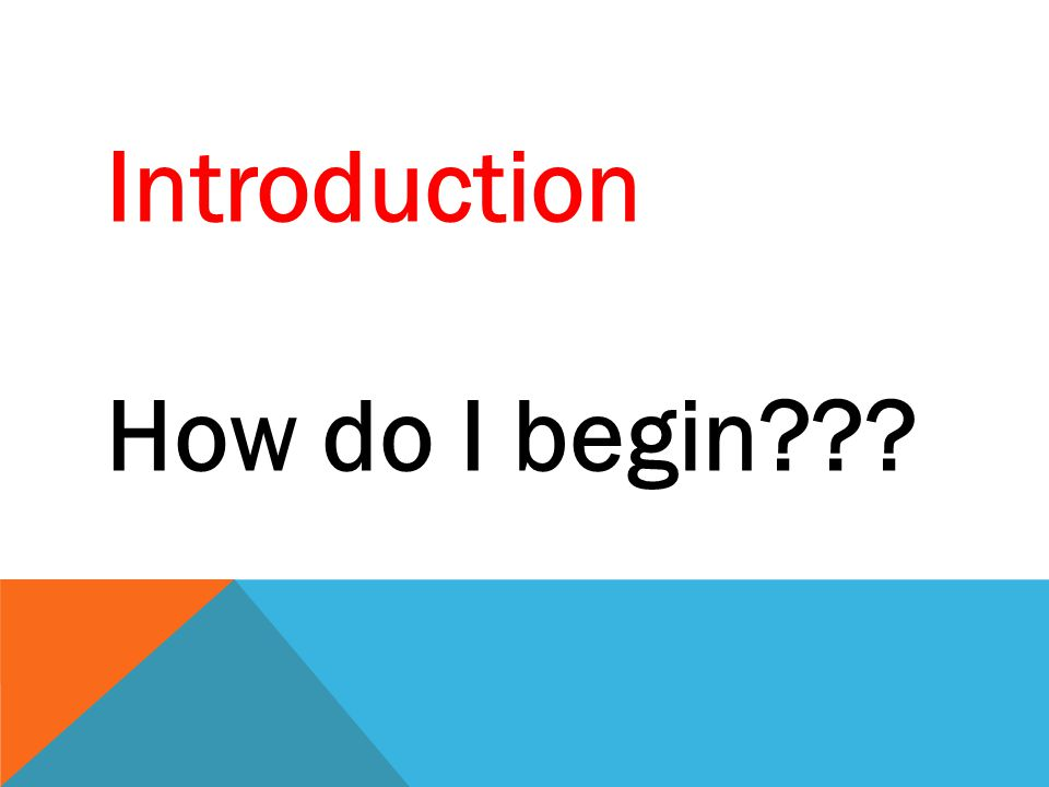 Introduction How do I begin???