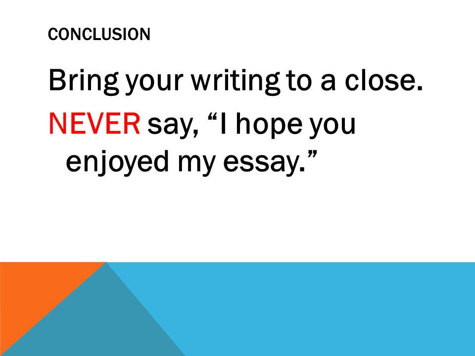 "CONCLUSION Bring your writing to a close. NEVER say, ""I hope you enjoyed my essay."""