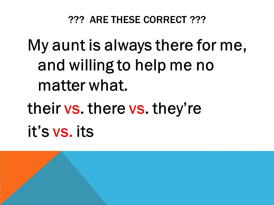 ??? ARE THESE CORRECT ??? My aunt is always there for me, and willing to help me no matter what. their vs. there vs. they're it's vs. its