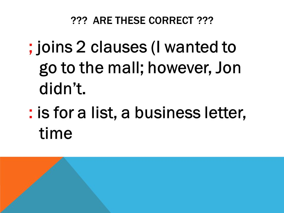 ??? ARE THESE CORRECT ??? ; joins 2 clauses (I wanted to go to the mall; however, Jon didn't. : is for a list, a business letter, time