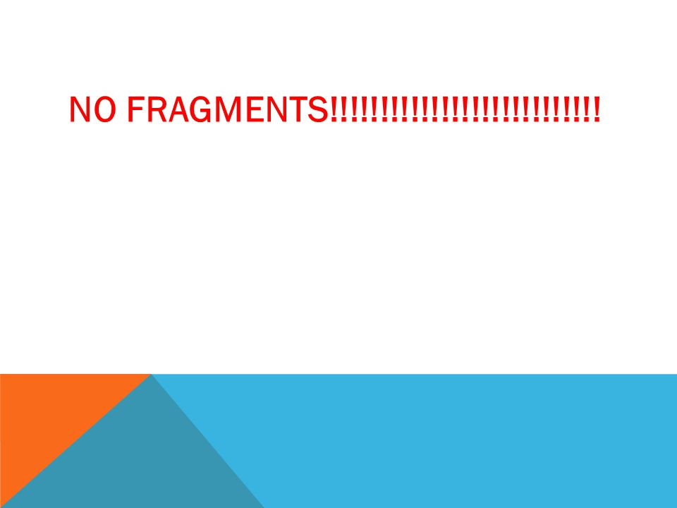 NO FRAGMENTS!!!!!!!!!!!!!!!!!!!!!!!!!!!