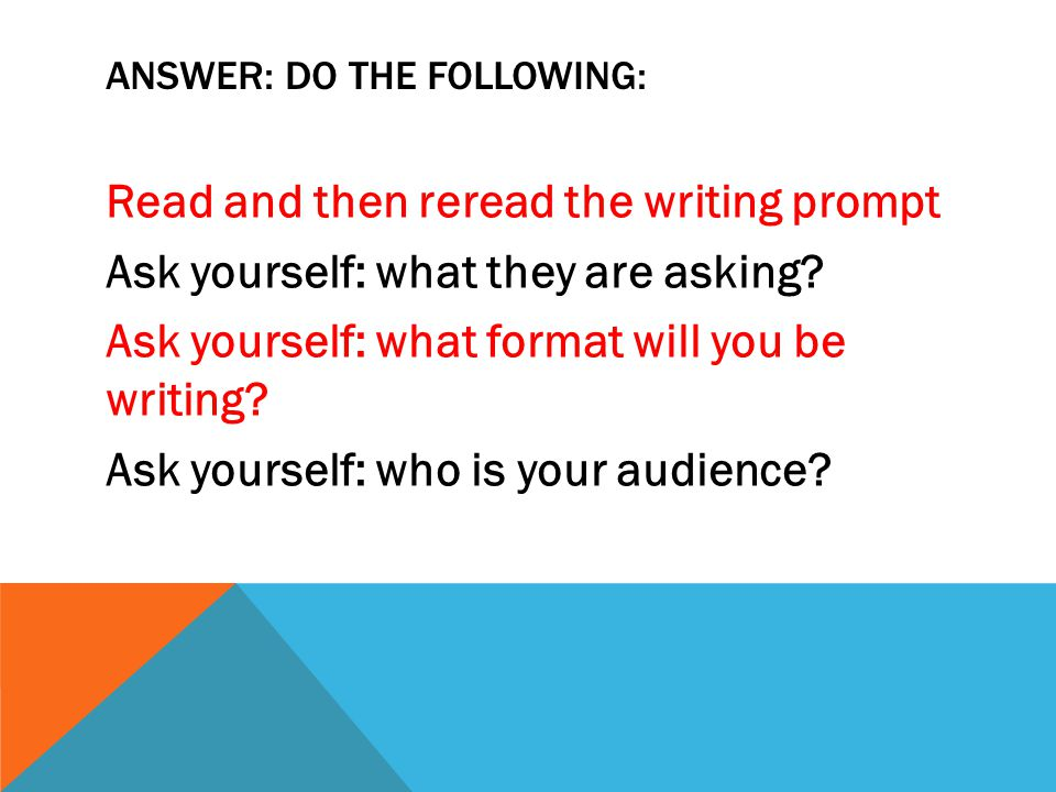 ANSWER: DO THE FOLLOWING: Read and then reread the writing prompt Ask yourself: what they are asking? Ask yourself: what format will you be writing? A