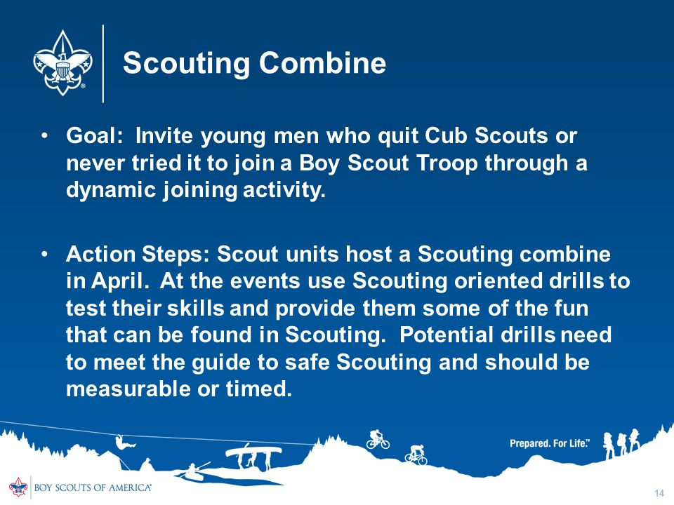 Scouting Combine Goal: Invite young men who quit Cub Scouts or never tried it to join a Boy Scout Troop through a dynamic joining activity.