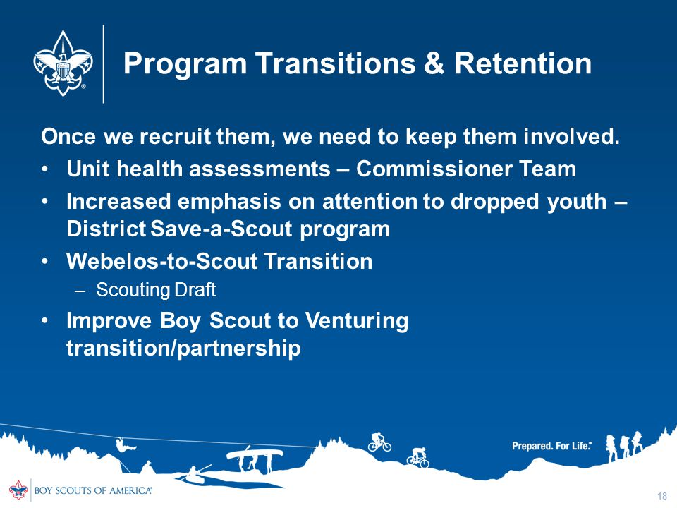 Program Transitions & Retention Once we recruit them, we need to keep them involved. Unit health assessments – Commissioner Team Increased emphasis on
