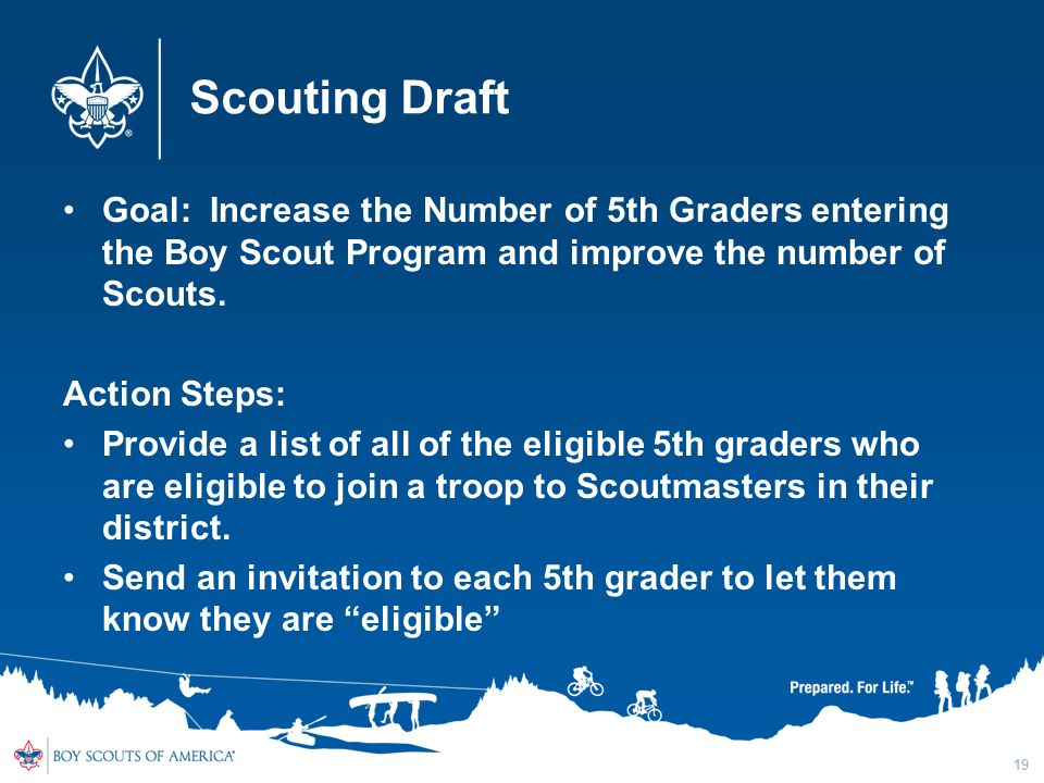 Scouting Draft Goal: Increase the Number of 5th Graders entering the Boy Scout Program and improve the number of Scouts. Action Steps: Provide a list