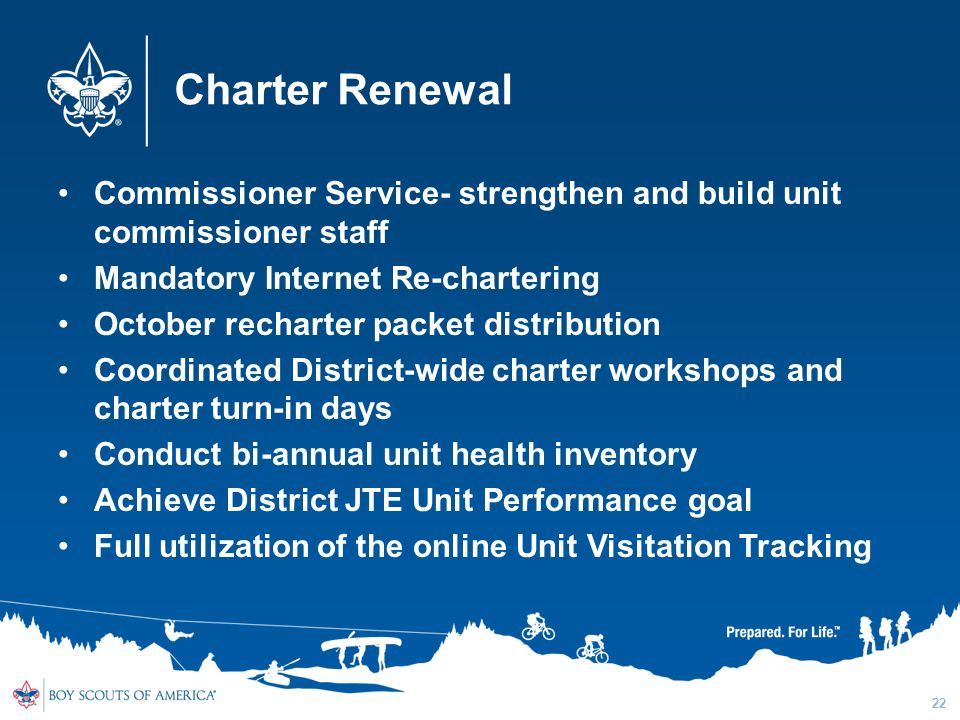 Charter Renewal Commissioner Service- strengthen and build unit commissioner staff Mandatory Internet Re-chartering October recharter packet distribution Coordinated District-wide charter workshops and charter turn-in days Conduct bi-annual unit health inventory Achieve District JTE Unit Performance goal Full utilization of the online Unit Visitation Tracking 22