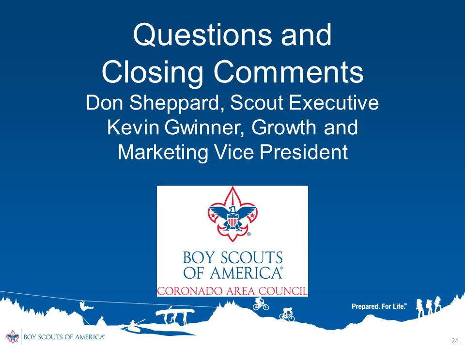 24 Questions and Closing Comments Don Sheppard, Scout Executive Kevin Gwinner, Growth and Marketing Vice President