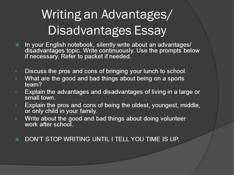 Writing an Advantages/ Disadvantages Essay  In your English notebook, silently write about an advantages/ disadvantages topic.