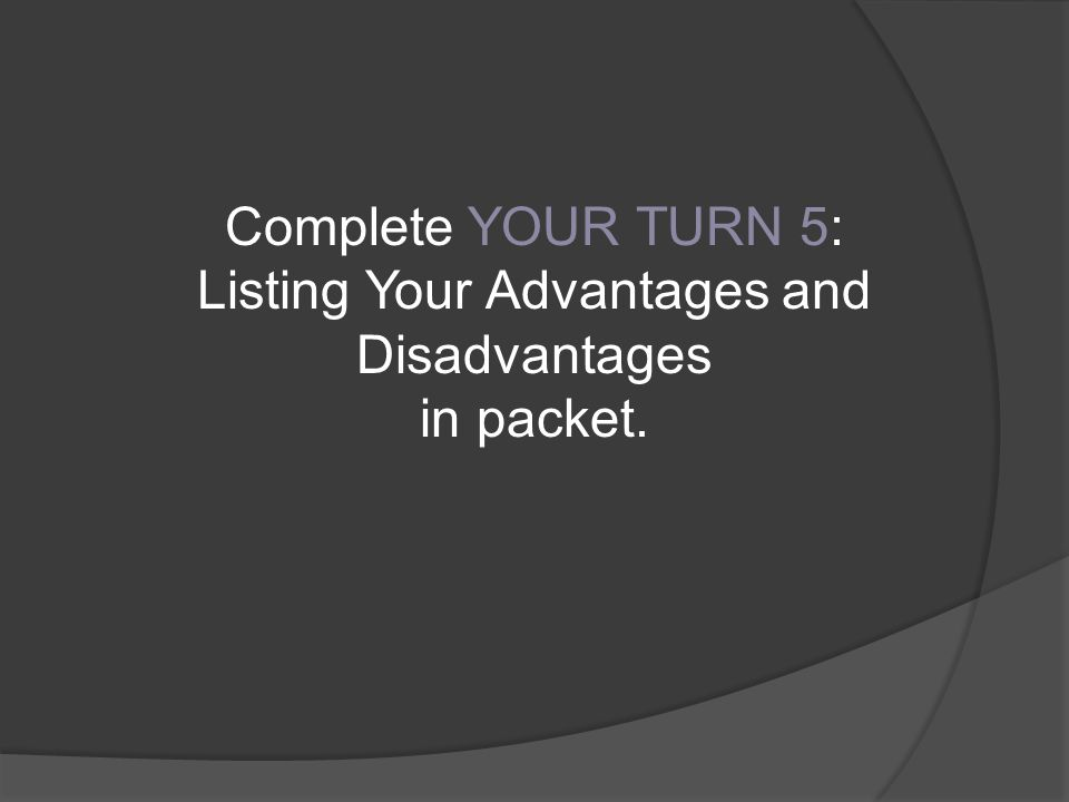 Complete YOUR TURN 5: Listing Your Advantages and Disadvantages in packet.