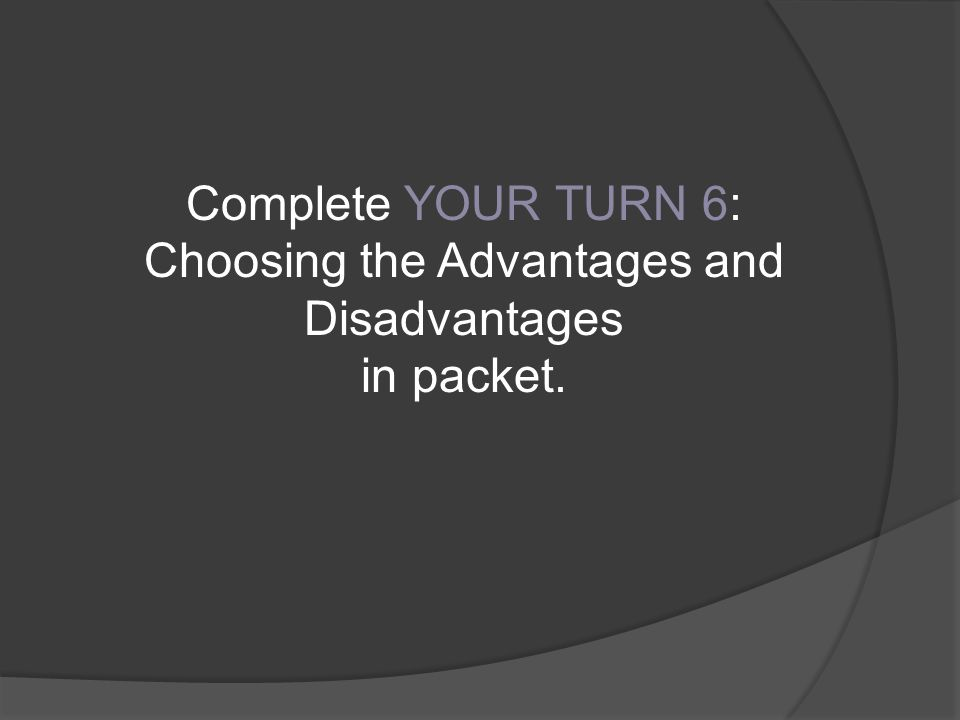 Complete YOUR TURN 6: Choosing the Advantages and Disadvantages in packet.