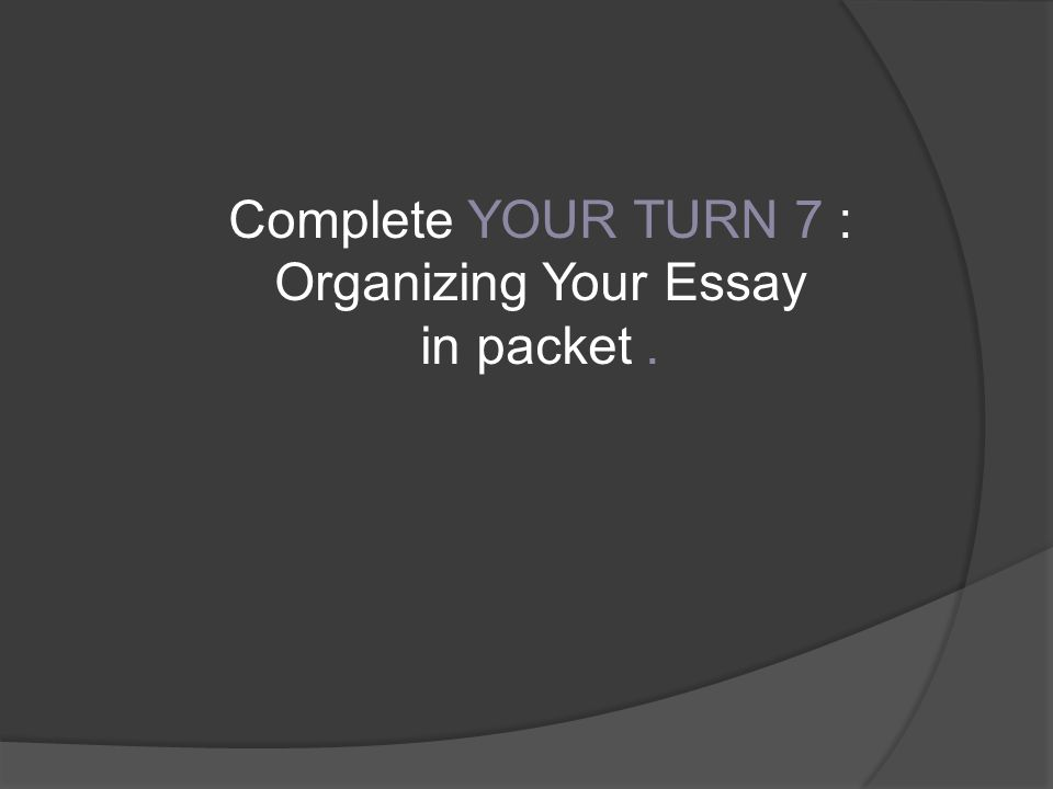 Complete YOUR TURN 7 : Organizing Your Essay in packet.