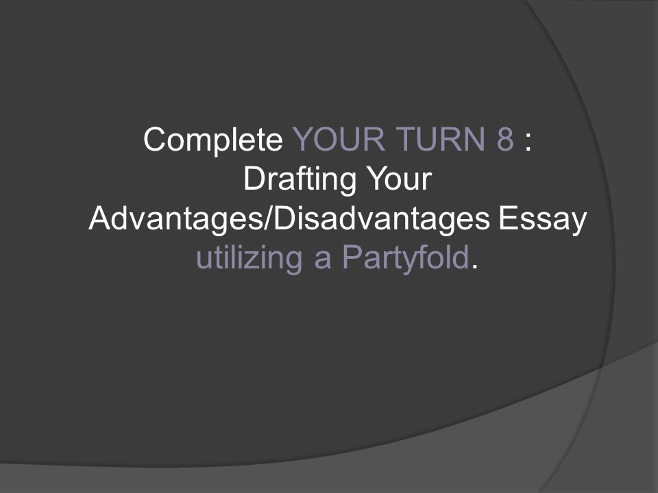 Complete YOUR TURN 8 : Drafting Your Advantages/Disadvantages Essay utilizing a Partyfold.