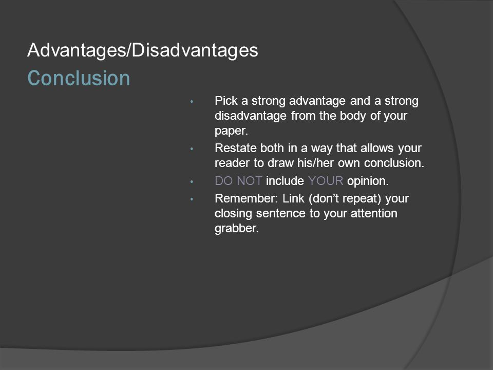 Conclusion Advantages/Disadvantages Pick a strong advantage and a strong disadvantage from the body of your paper. Restate both in a way that allows y