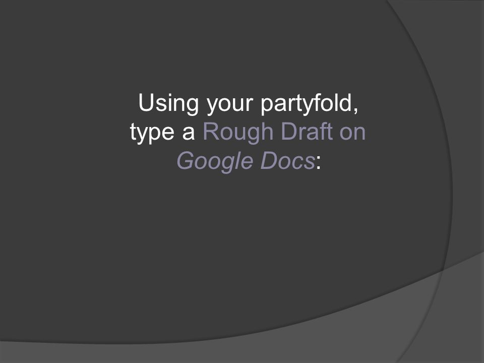 Using your partyfold, type a Rough Draft on Google Docs:
